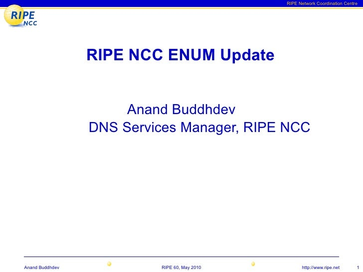 RIPE Network Coordination Centre                      RIPE NCC ENUM Update                         Anand Buddhdev         ...