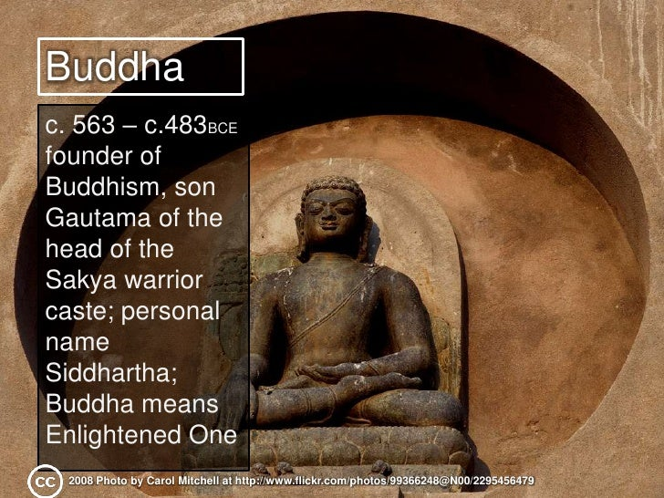 Buddha<br />c. 563 – c.483BCE<br />founder of Buddhism, son Gautama of the head of the Sakya warrior caste; personal name ...