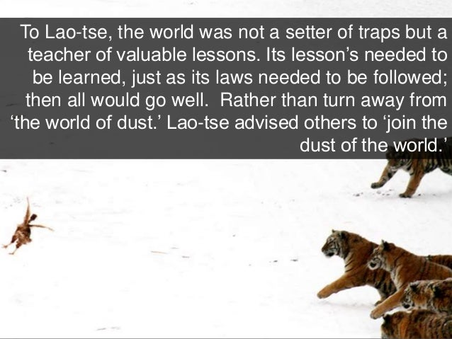To Lao-tse, the world was not a setter of traps but a teacher of valuable lessons. Its lesson's needed to be learned, just...