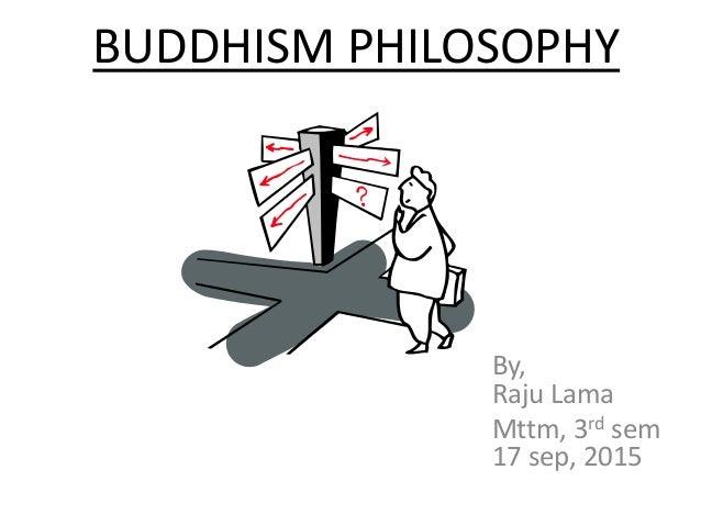 BUDDHISM PHILOSOPHY By, Raju Lama Mttm, 3rd sem 17 sep, 2015