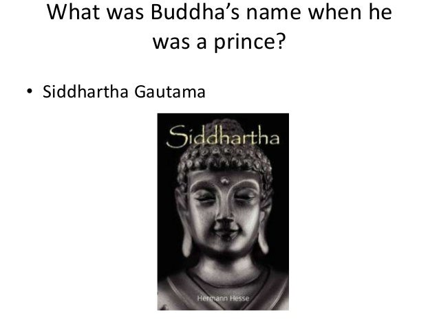 What was Buddha's name when he was a prince? • Siddhartha Gautama