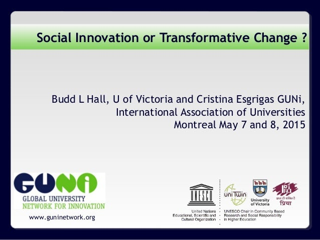 www.guninetwork.org Social Innovation or Transformative Change ? Budd L Hall, U of Victoria and Cristina Esgrigas GUNi, In...