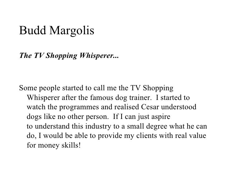 Budd MargolisThe TV Shopping Whisperer...Some people started to call me the TV Shopping  Whisperer after the famous dog tr...