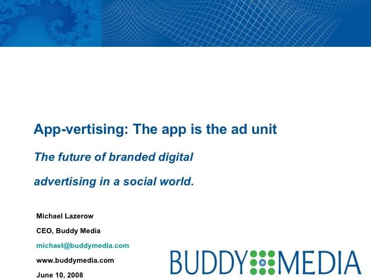 Michael Lazerow CEO, Buddy Media [email_address] www.buddymedia.com June 10, 2008 App-vertising: The app is the ad unit  T...