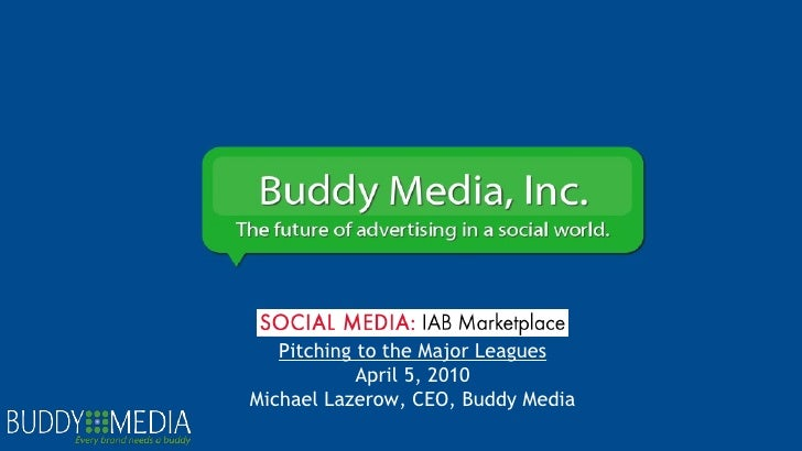 Pitching to the Major Leagues April 5, 2010 Michael Lazerow, CEO, Buddy Media