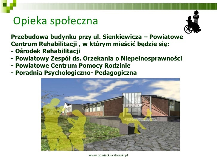 Opieka społeczna www.powiatkluczborski.pl Przebudowa budynku przy ul. Sienkiewicza – Powiatowe Centrum Rehabilitacji , w k...
