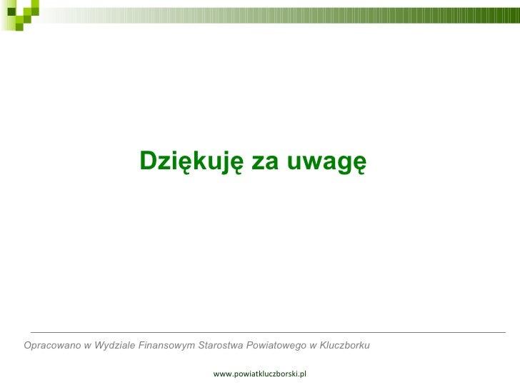 www.powiatkluczborski.pl Dziękuję za uwagę   Opracowano w Wydziale Finansowym Starostwa Powiatowego w Kluczborku