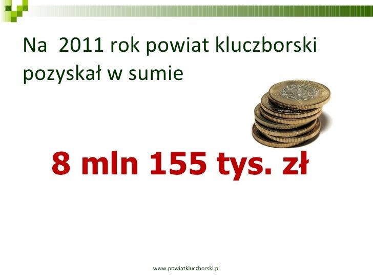 Na  2011 rok powiat kluczborski pozyskał w sumie www.powiatkluczborski.pl 8 mln 155 tys. zł