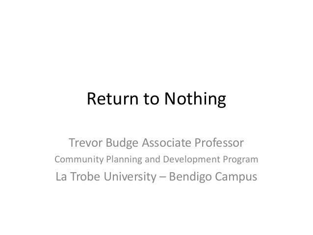 Return to Nothing Trevor Budge Associate Professor Community Planning and Development Program  La Trobe University – Bendi...