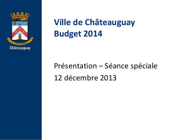 Ville de Châteauguay Budget 2014  Présentation – Séance spéciale 12 décembre 2013