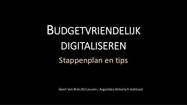 BUDGETVRIENDELIJK DIGITALISEREN Stappenplan en tips Geert VAN REYN (KU Leuven ; Augustijns Historisch Instituut)