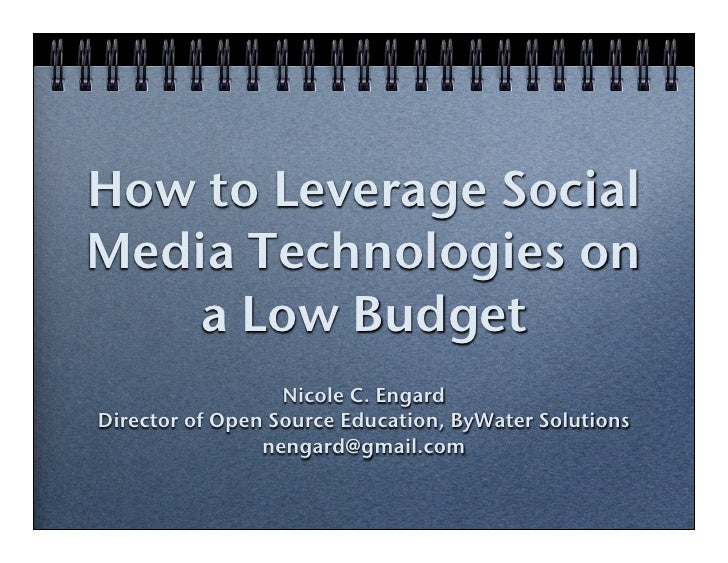 How to Leverage Social Media Technologies on     a Low Budget                   Nicole C. Engard Director of Open Source E...