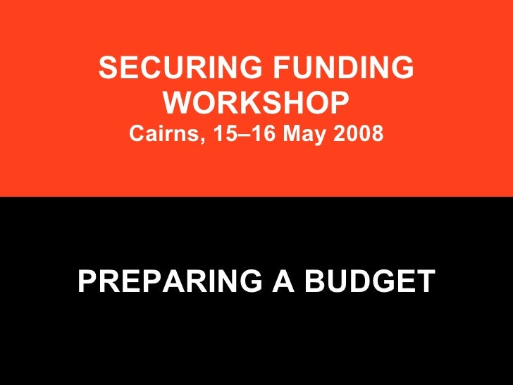 SECURING FUNDING WORKSHOP Cairns, 15–16 May 2008 PREPARING A BUDGET