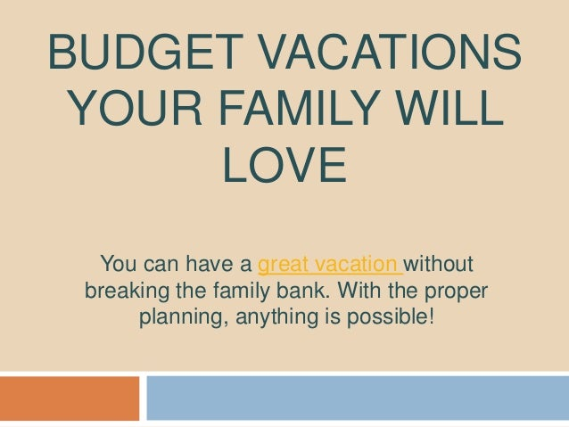 BUDGET VACATIONS YOUR FAMILY WILL LOVE You can have a great vacation without breaking the family bank. With the proper pla...