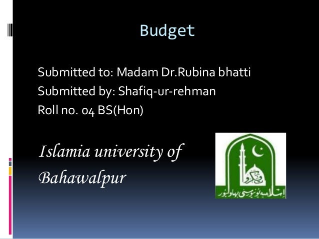 BudgetSubmitted to: Madam Dr.Rubina bhattiSubmitted by: Shafiq-ur-rehmanRoll no. 04 BS(Hon)Islamia university ofBahawalpur