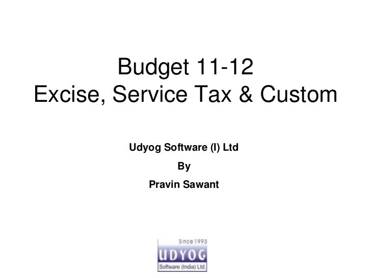 Budget 11-12Excise, Service Tax & Custom        Udyog Software (I) Ltd                 By           Pravin Sawant