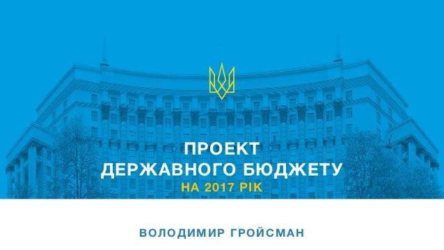 ПРОЕКТ ДЕРЖАВНОГО БЮДЖЕТУ НА 2017 РІК ВОЛОДИМИР ГРОЙСМАН
