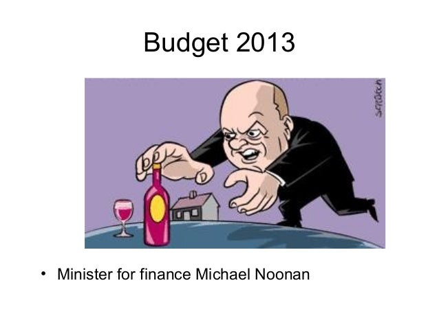 Budget 2013• Minister for finance Michael Noonan