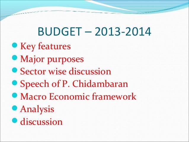 BUDGET – 2013-2014Key featuresMajor purposesSector wise discussionSpeech of P. ChidambaranMacro Economic frameworkAn...
