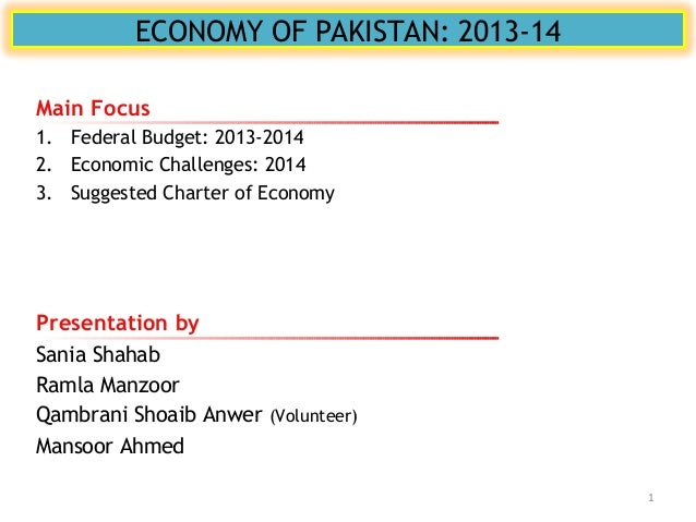 ECONOMY OF PAKISTAN: 2013-14 Presentation by Sania Shahab Ramla Manzoor Qambrani Shoaib Anwer (Volunteer) Mansoor Ahmed Ma...