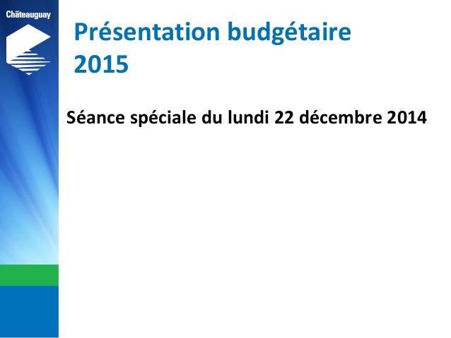 Présentation budgétaire 2015 Séance spéciale du lundi 22 décembre 2014