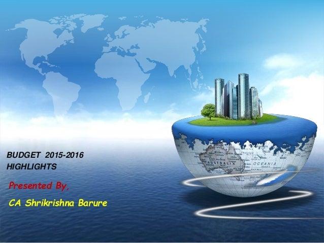 BUDGET 2015-2016 HIGHLIGHTS Presented By, CA Shrikrishna Barure