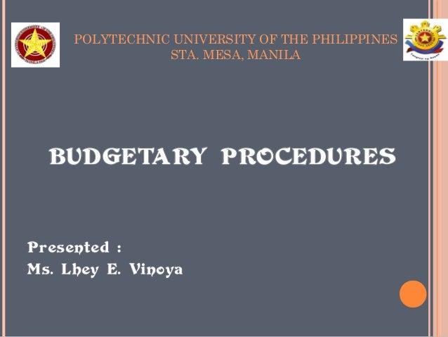 POLYTECHNIC UNIVERSITY OF THE PHILIPPINES  STA. MESA, MANILA  BUDGETARY PROCEDURES  Presented :  Ms. Lhey E. Vinoya