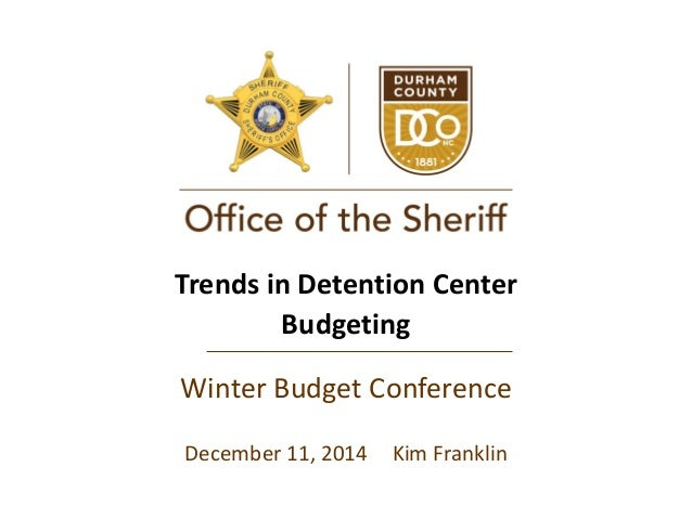 Trends in Detention Center Budgeting Winter Budget Conference December 11, 2014 Kim Franklin