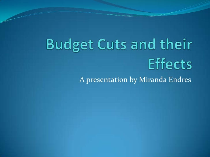 Budget Cuts and their Effects<br />A presentation by Miranda Endres<br />