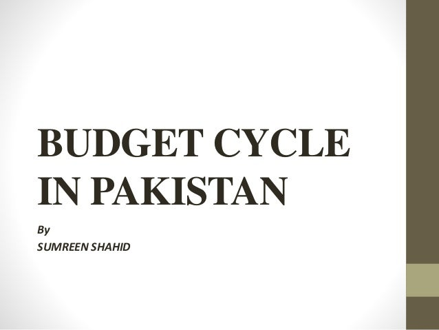 BUDGET CYCLE  IN PAKISTAN  By  SUMREEN SHAHID