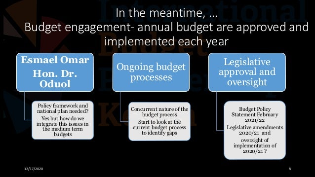 In the meantime, … Budget engagement- annual budget are approved and implemented each year 12/17/2020 8 Esmael Omar Hon. D...