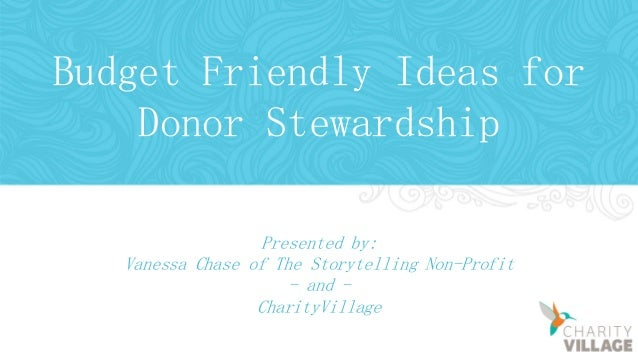 Budget Friendly Ideas for Donor Stewardship Presented by: Vanessa Chase of The Storytelling Non-Profit - and - CharityVill...