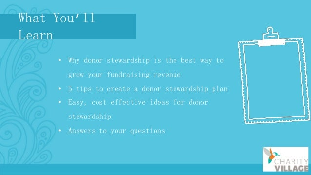 What You'll Learn • Why donor stewardship is the best way to grow your fundraising revenue • 5 tips to create a donor stew...