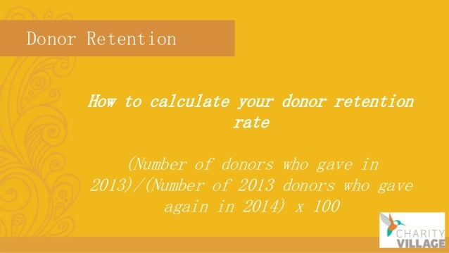 Donor Retention How to calculate your donor retention rate (Number of donors who gave in 2013)/(Number of 2013 donors who ...