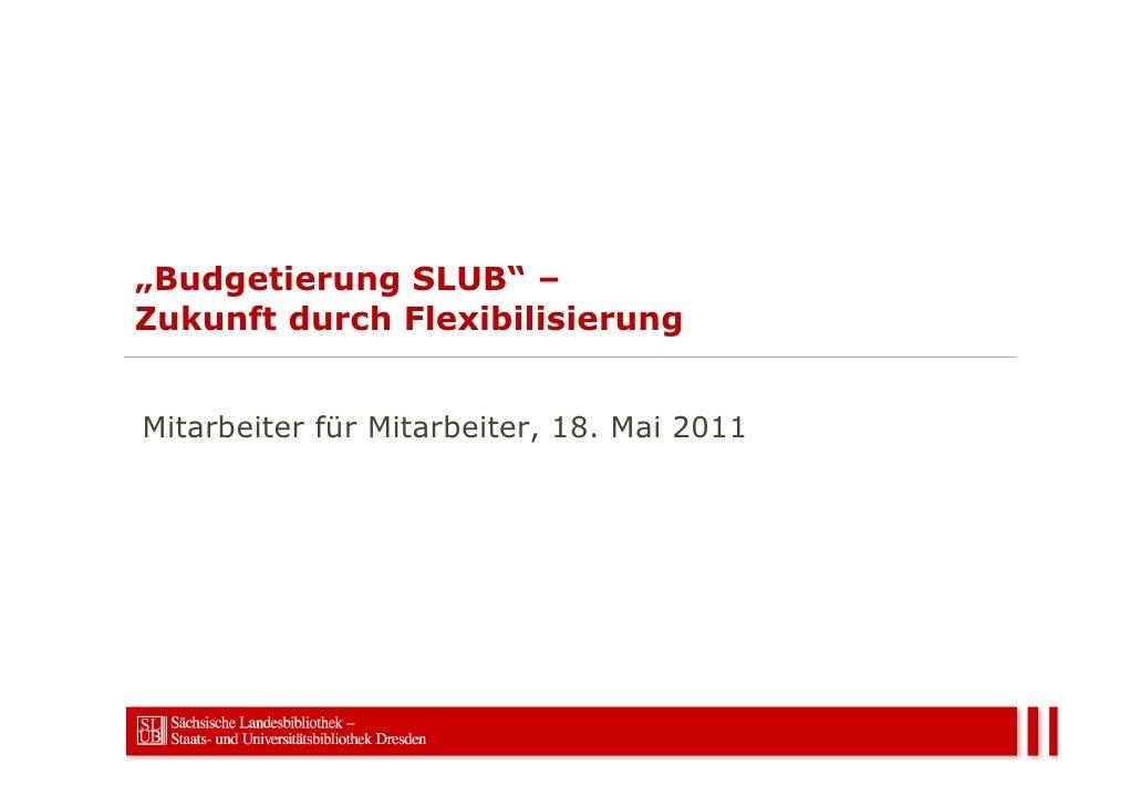 """""""Budgetierung SLUB"""" –Zukunft durch FlexibilisierungMitarbeiter für Mitarbeiter, 18. Mai 2011"""