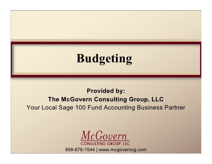 Budgeting                    Provided by:       The McGovern Consulting Group, LLCYour Local Sage 100 Fund Accounting Busi...