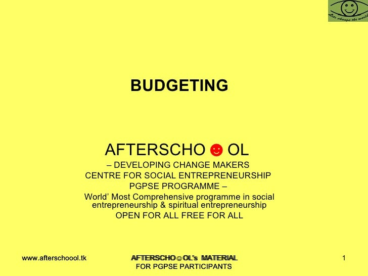 BUDGETING  AFTERSCHO ☻ OL  –  DEVELOPING CHANGE MAKERS  CENTRE FOR SOCIAL ENTREPRENEURSHIP  PGPSE PROGRAMME –  World' Most...