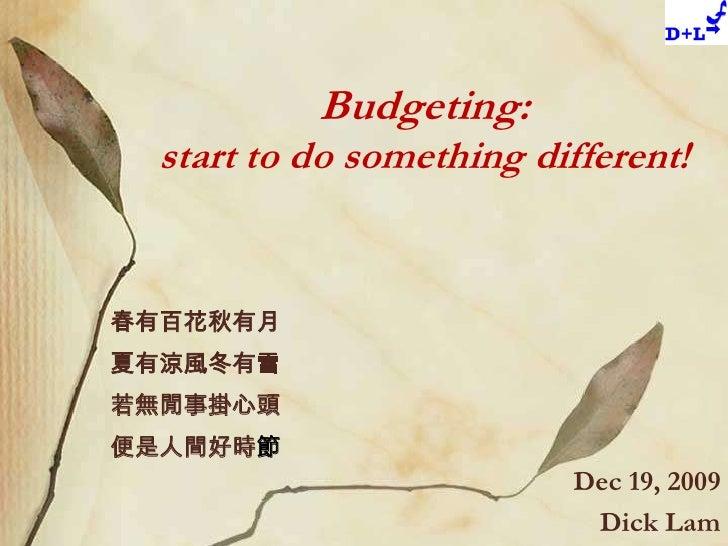 Budgeting:start to do something different!<br />春有百花秋有月<br />夏有涼風冬有雪<br />若無閒事掛心頭<br />便是人間好時節<br />Dec 19, 2009<br />Dick...