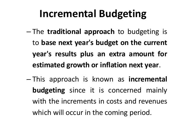 incremental budgeting Incremental budgeting is budgeting based on slight changes from the preceding period's budgeted results or actual results this is a common approach in businesses where management does not.