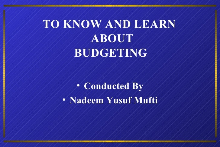 TO KNOW AND LEARN  ABOUT BUDGETING  <ul><li>Conducted By </li></ul><ul><li>Nadeem Yusuf Mufti </li></ul>