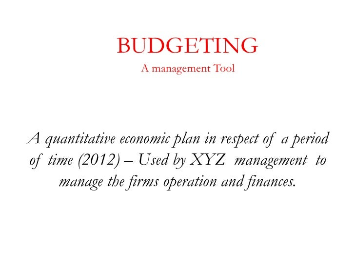 BUDGETING                   A management ToolA quantitative economic plan in respect of a periodof time (2012) – Used by X...