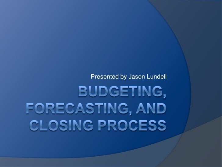 Budgeting,  Forecasting, and Closing process<br />Presented by Jason Lundell<br />