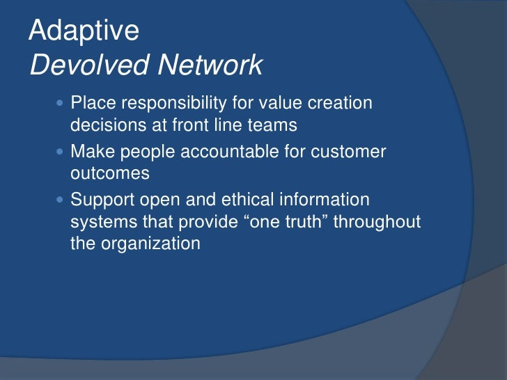 AdaptiveDevolved Network<br />Place responsibility for value creation decisions at front line teams<br />Make people accou...