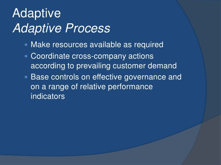 AdaptiveAdaptive Process<br />Make resources available as required<br />Coordinate cross-company actions according to prev...
