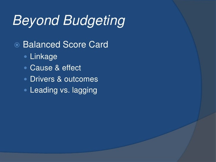 Beyond Budgeting<br />Balanced Score Card<br />Linkage<br />Cause & effect<br />Drivers & outcomes<br />Leading vs. laggin...