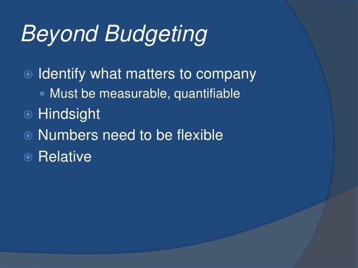 Beyond Budgeting<br />Identify what matters to company<br />Must be measurable, quantifiable<br />Hindsight<br />Numbers n...