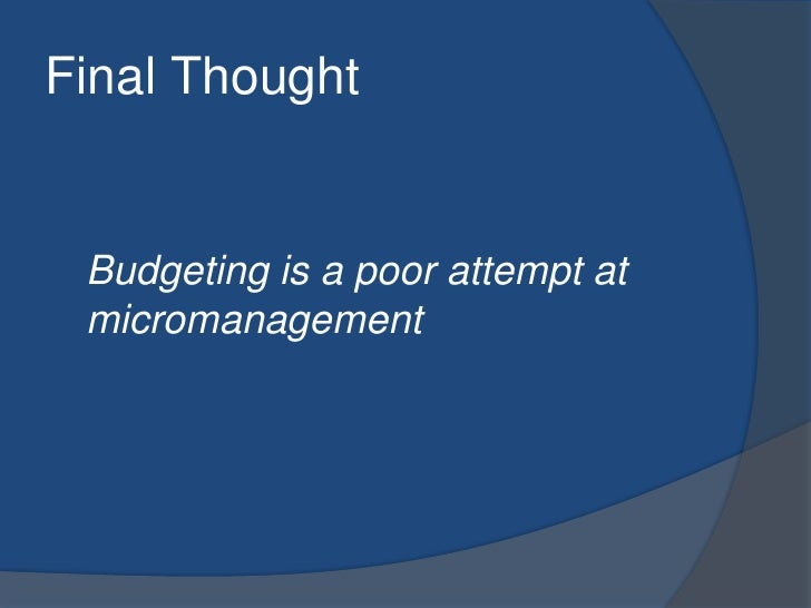 Final Thought<br />Budgeting is a poor attempt at micromanagement<br />