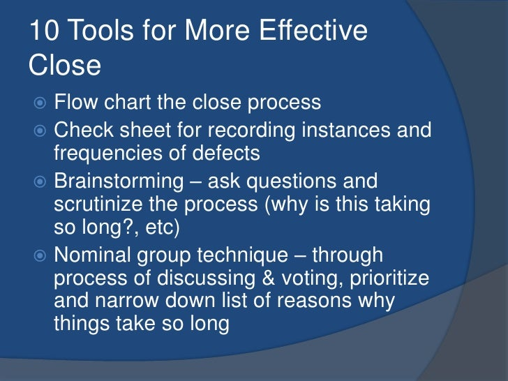 10 Tools for More Effective Close<br />Flow chart the close process<br />Check sheet for recording instances and frequenci...