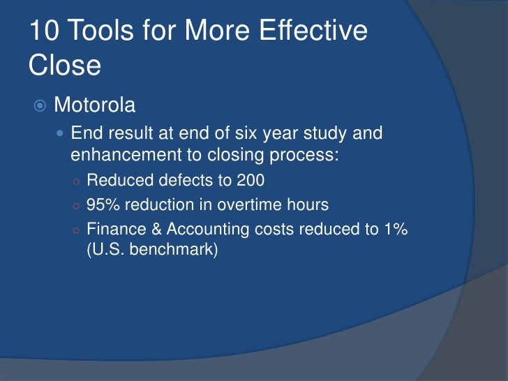 10 Tools for More Effective Close<br />Motorola<br />End result at end of six year study and enhancement to closing proces...