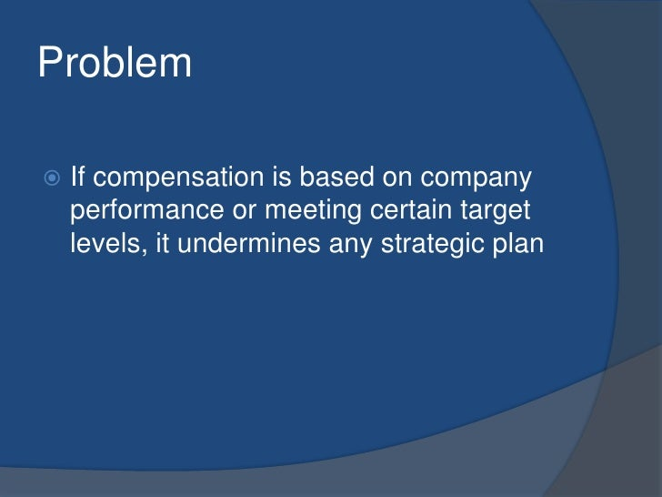 Problem<br />If compensation is based on company performance or meeting certain target levels, it undermines any strategic...